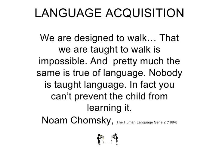 LANGUAGE ACQUISITION We are designed to walk… That we are taught to walk is impossible. And  pretty much the same is true ...