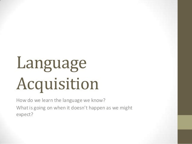 Language Acquisition How do we learn the language we know? What is going on when it doesn't happen as we might expect?