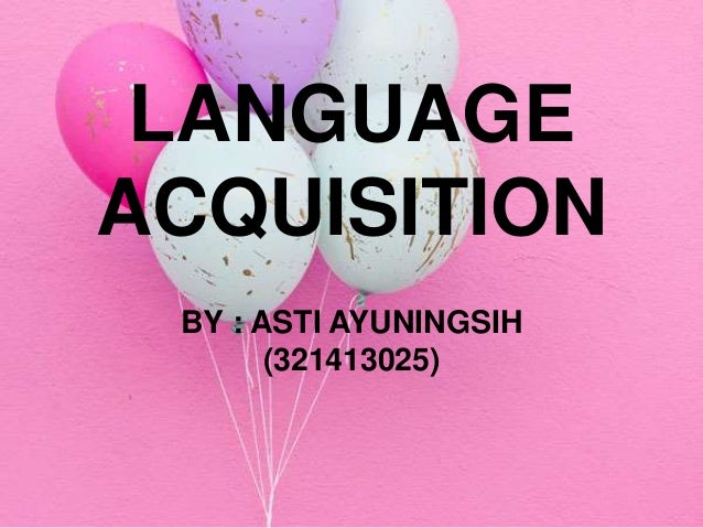 LANGUAGE ACQUISITION BY : ASTI AYUNINGSIH (321413025)
