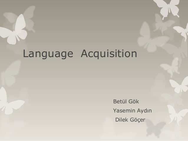 Language Acquisition Betül Gök Yasemin Aydın Dilek Göçer