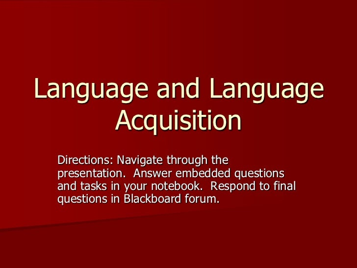 Language and Language       Acquisition  Directions: Navigate through the  presentation. Answer embedded questions  and ta...