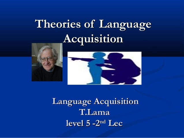 Theories of Language    Acquisition  Language Acquisition         T.Lama     level 5 -2nd Lec