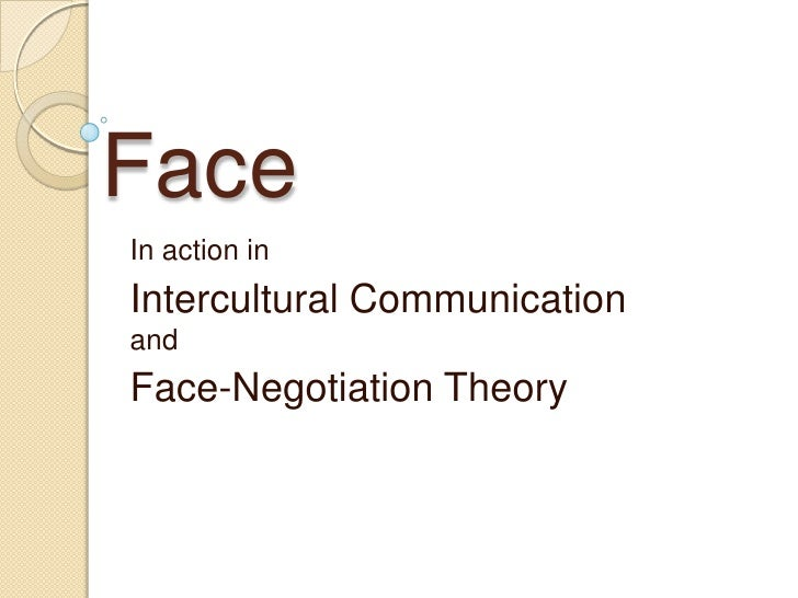 Face<br />In action in <br />Intercultural Communication  and <br />Face-Negotiation Theory<br />