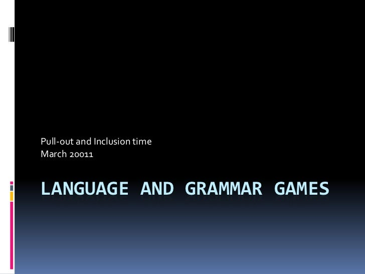 Language and Grammar Games<br />Pull-out and Inclusion time<br />March 20011<br />