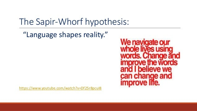 the sapir whorf hypothesis Sapir argued that: we see and hear and otherwise experience very largely as we do because the language habits of our community predispose certain choices.