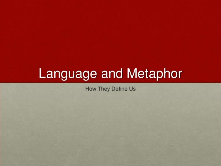 Language and Metaphor      How They Define Us