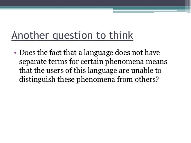 Another question to think • Does the fact that a language does not have separate terms for certain phenomena means that th...