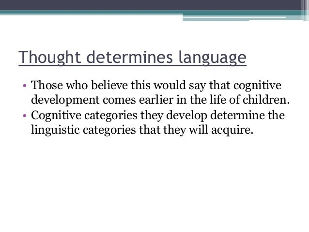 Thought determines language • Those who believe this would say that cognitive development comes earlier in the life of chi...