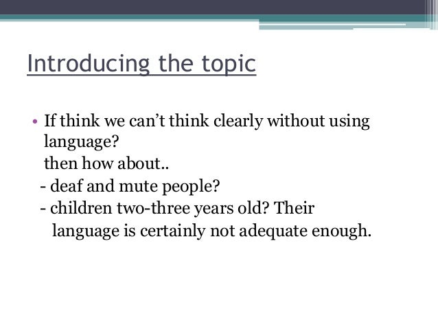 """Introducing the topic • If think we can""""t think clearly without using language? then how about.. - deaf and mute people? -..."""