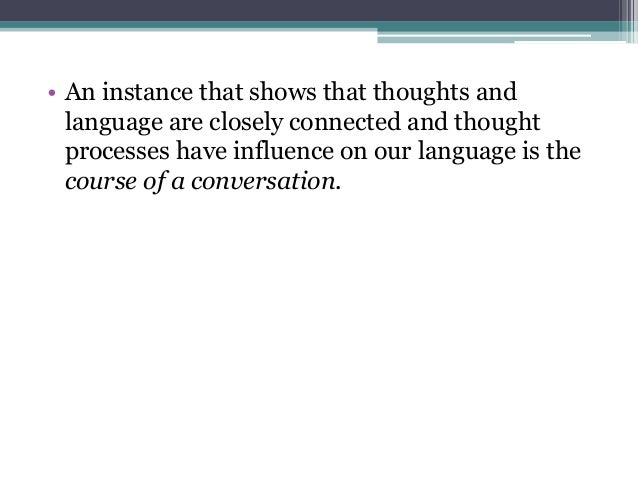 • An instance that shows that thoughts and language are closely connected and thought processes have influence on our lang...