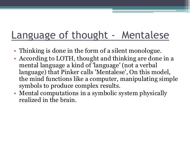 Language of thought - Mentalese • Thinking is done in the form of a silent monologue. • According to LOTH, thought and thi...