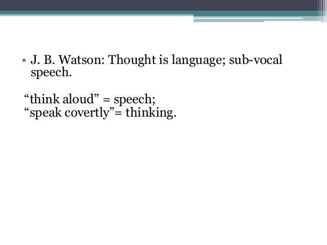 "• J. B. Watson: Thought is language; sub-vocal speech. ""think aloud"" = speech; ""speak covertly""= thinking."