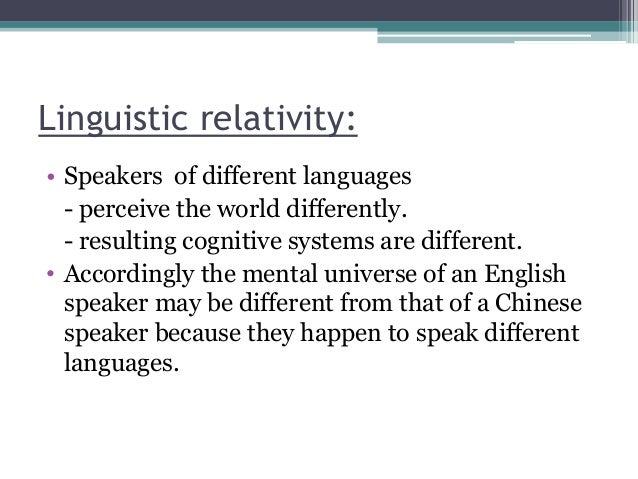 Linguistic relativity: • Speakers of different languages - perceive the world differently. - resulting cognitive systems a...