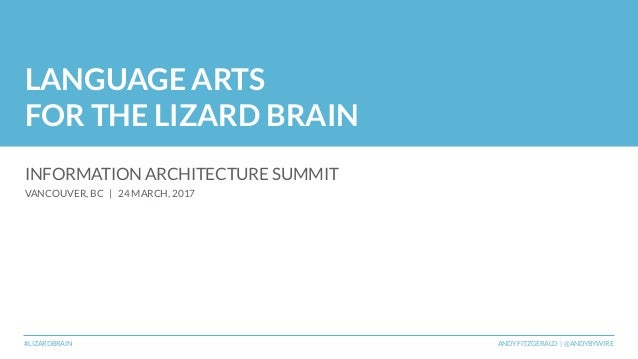 LANGUAGE ARTS FOR THE LIZARD BRAIN INFORMATION ARCHITECTURE SUMMIT VANCOUVER, BC | 24 MARCH, 2017 #LIZARDBRAIN ANDY FITZGE...