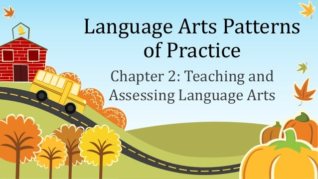 Language Arts Patterns of Practice Chapter 2: Teaching and Assessing Language Arts