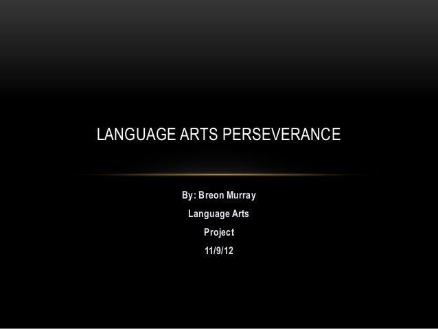 LANGUAGE ARTS PERSEVERANCE         By: Breon Murray          Language Arts             Project             11/9/12