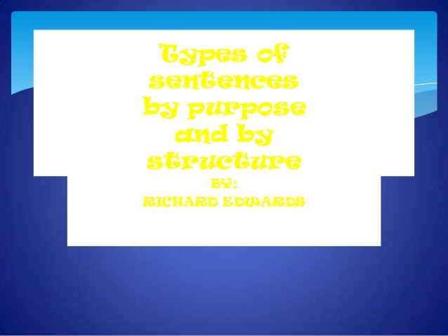 Types of sentences by purpose and by structure BY: RICHARD EDWARDS