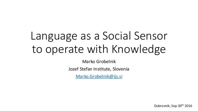 Language as a Social Sensor to operate with Knowledge Marko Grobelnik Jozef Stefan Institute, Slovenia Marko.Grobelnik@ijs...