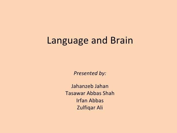 Language and Brain  Presented by: Jahanzeb Jahan Tasawar Abbas Shah Irfan Abbas Zulfiqar Ali