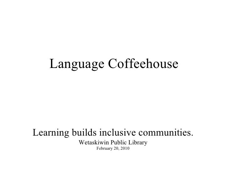Language Coffeehouse Learning builds inclusive communities. Wetaskiwin Public Library February 20, 2010