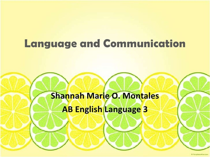 Language and Communication<br />Shannah Marie O. Montales<br />AB English Language 3<br />