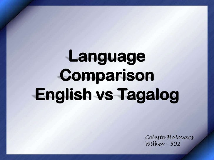 Language  ComparisonEnglish vs Tagalog             Celeste Holovacs             Wilkes - 502