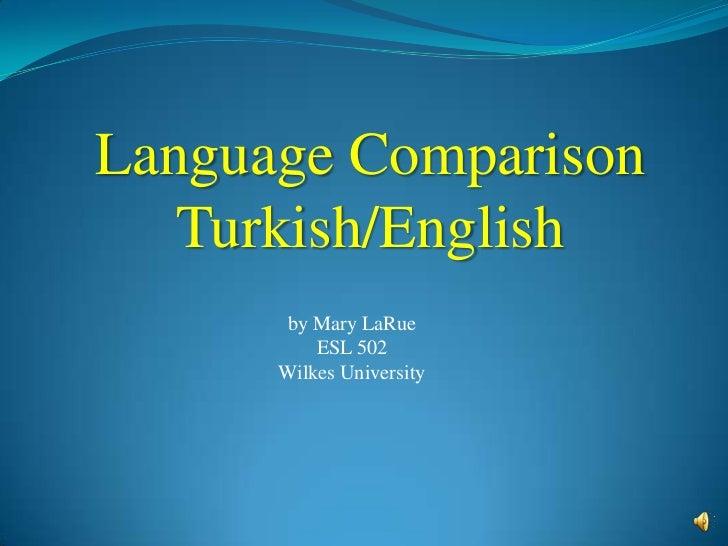 Language Comparison   Turkish/English       by Mary LaRue          ESL 502      Wilkes University