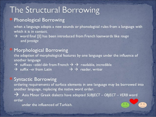 linguistic borrowing loan words theoretical Semantic assimilation of borrowed words depends on the words existing in the borrowing language, as a rule, a borrowed word does not bring all its meanings into the borrowing language, if it is polysemantic, eg the russian borrowing «sputnik» is used in english only in one of its meanings.