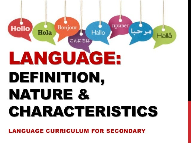 LANGUAGE: DEFINITION, NATURE & CHARACTERISTICS LANGUAGE CURRICULUM FOR SECONDARY