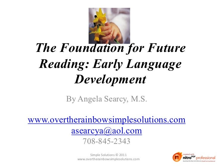 The Foundation for Future  Reading: Early Language        Development         By Angela Searcy, M.S.www.overtherainbowsimp...