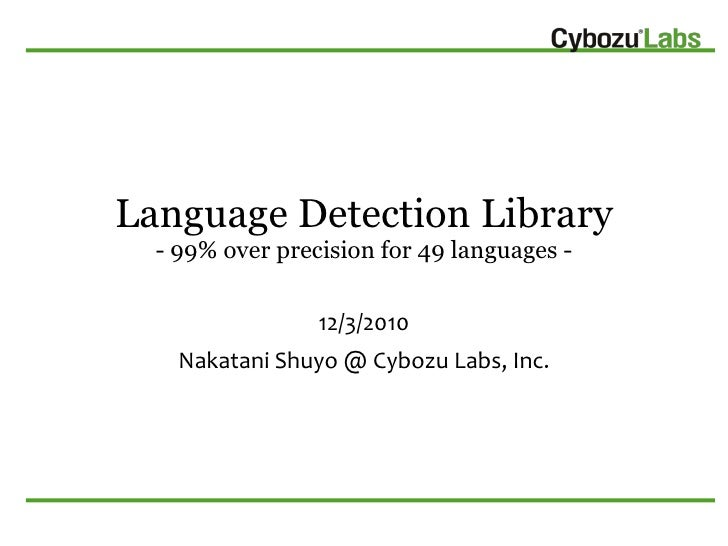 Language Detection Library  - 99% over precision for 49 languages -                 12/3/2010    Nakatani Shuyo @ Cybozu L...
