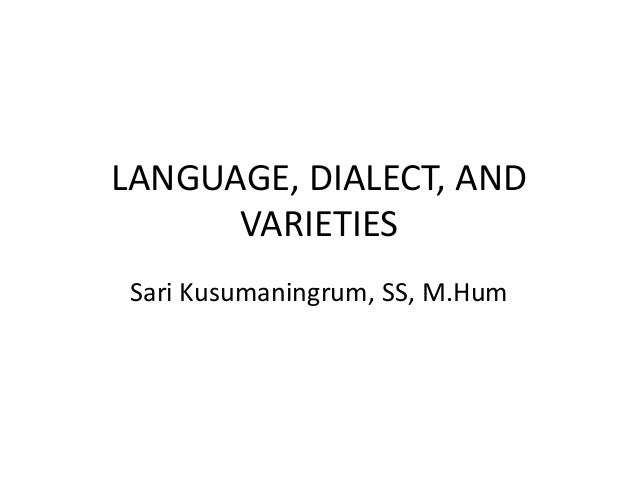 LANGUAGE, DIALECT, AND VARIETIES Sari Kusumaningrum, SS, M.Hum