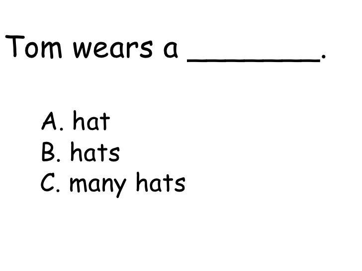 Tom wears a _______.    A. hat   B. hats   C. many hats