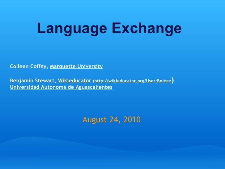 Language Exchange   Colleen Coffey,  Marquette University Benjamin Stewart,  Wikieducator  ( http://wikieducator.org/Us...