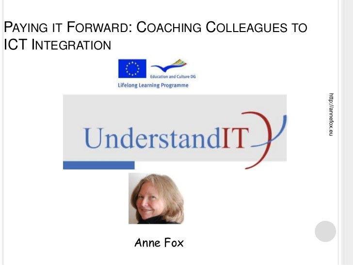 PAYING IT FORWARD: COACHING COLLEAGUES TOICT INTEGRATION                 Anne Fox