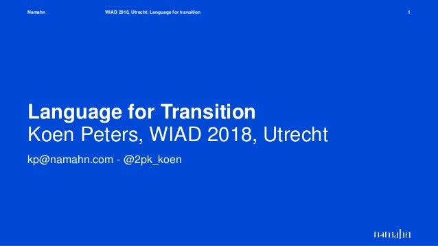 Namahn Language for Transition Koen Peters, WIAD 2018, Utrecht kp@namahn.com - @2pk_koen WIAD 2018, Utrecht: Language for ...