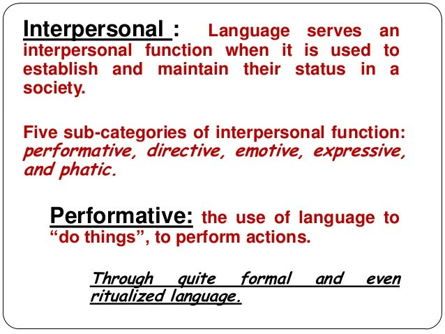 Interpersonal :       Language serves aninterpersonal function when it is used toestablish and maintain their status in as...