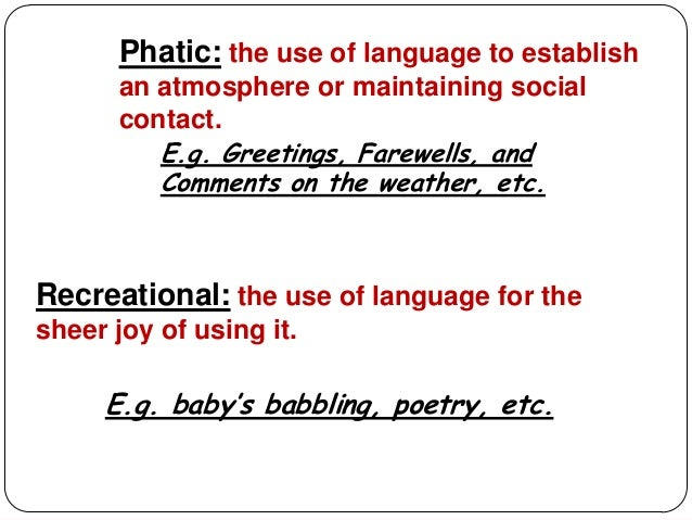 Phatic: the use of language to establish      an atmosphere or maintaining social      contact.         E.g. Greetings, Fa...