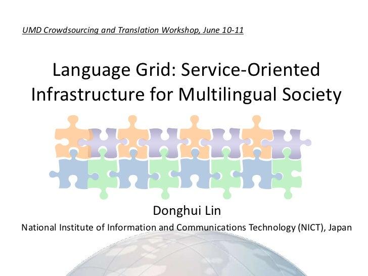 UMD Crowdsourcing and Translation Workshop, June 10-11<br />Language Grid: Service-OrientedInfrastructurefor Multilingual ...