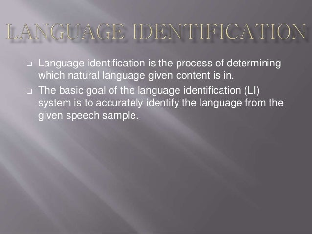  Language identification is the process of determining which natural language given content is in.  The basic goal of th...