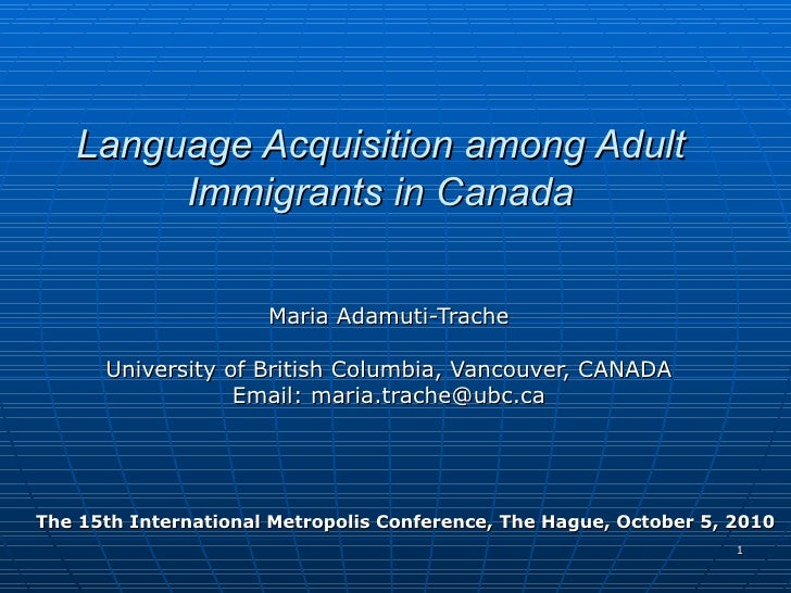 Language Acquisition among Adult Immigrants in Canada Maria Adamuti-Trache University of British Columbia, Vancouver, CANA...