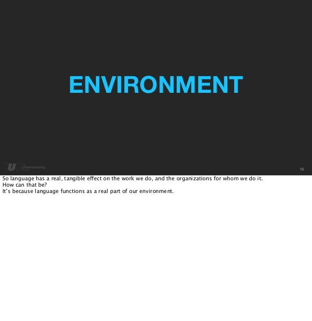 18  ENVIRONMENT  So language has a real, tangible effect on the work we do, and the organizations for whom we do it.  How ...