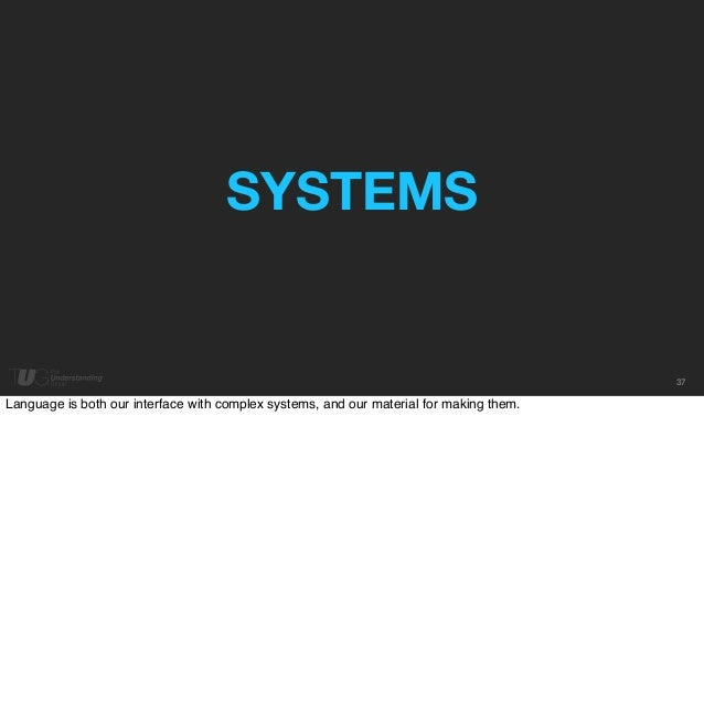 37  SYSTEMS  Language is both our interface with complex systems, and our material for making them.