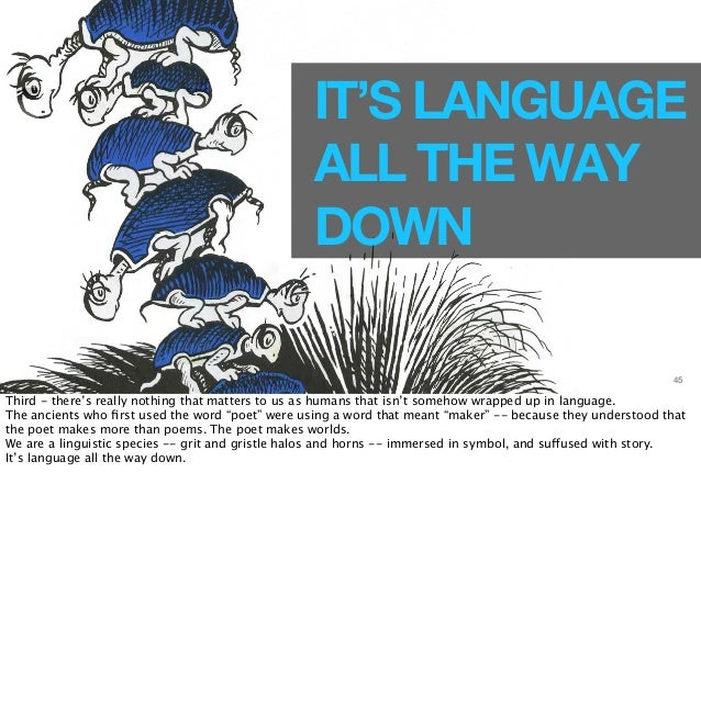 IT'S LANGUAGE  ALL THE WAY  DOWN  45  Third - there's really nothing that matters to us as humans that isn't somehow wrapp...