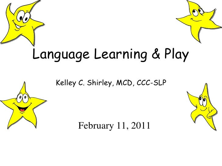 Language Learning & PlayKelley C. Shirley, MCD, CCC-SLP<br />February 11, 2011<br />