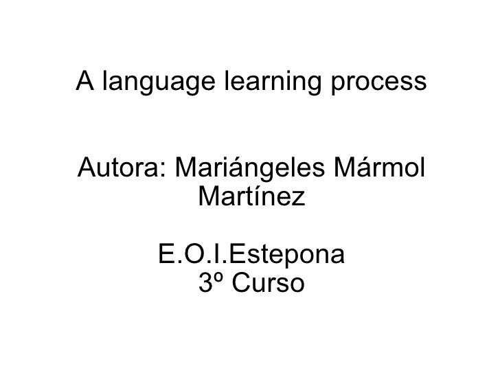 A language learning process Autora: Mariángeles Mármol Martínez   E.O.I.Estepona 3º Curso