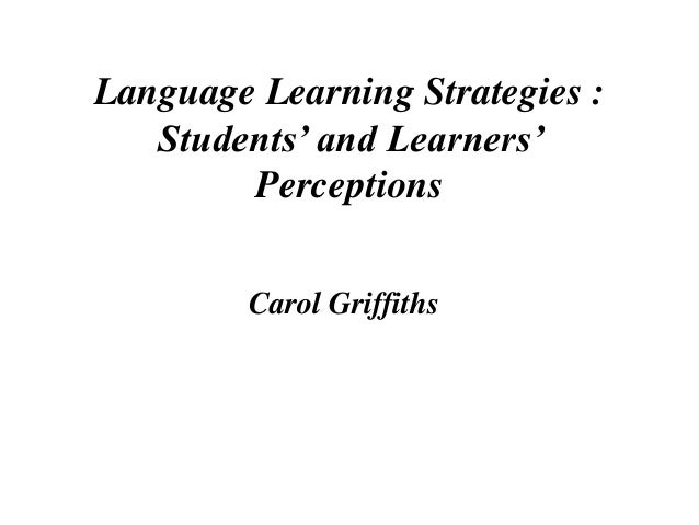 Language Learning Strategies : Students' and Learners' Perceptions Carol Griffiths