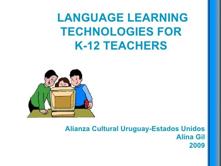 LANGUAGE LEARNING TECHNOLOGIES FOR  K-12 TEACHERS  Alianza Cultural Uruguay-Estados Unidos Alina Gil 2009