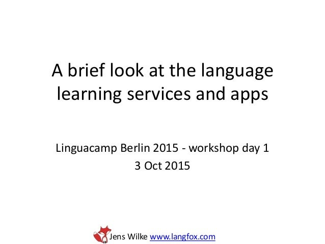 Jens Wilke www.langfox.com A brief look at the language learning services and apps Linguacamp Berlin 2015 - workshop day 1...