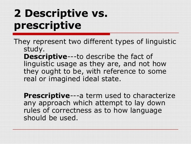 descriptive linguistics Prescriptive and descriptive linguistics some people think that linguistics is -- or should be -- all about how to speak or write properly others believe that the role of linguistics should be only to describe how people actually do speak and write, without making value judgments or trying to establish normative rules.